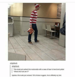 #whereiswaldo: sirlightbulb  sirlightbulb  This dude just walked into mcdonalds with a case of beer in hand and yelled  Where the fuck am 1?  Update: this dude just ordered 100 chicken nuggets. He is officially my idol #whereiswaldo