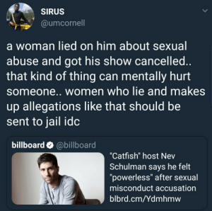 """Billboard, Catfished, and Dank: SIRUS  @umcornell  a woman lied on him about sexual  abuse and got his show cancelled  that kind of thing can mentally hurt  someone.. women who lie and makes  up allegations like that should be  sent to jail idc  billboard @billboard  """"Catfish"""" host Nev  Schulman says he felt  """"powerless"""" after sexual  misconduct accusation  blbrd.cm/Ydmhmw You ruin someones life? Your life should be ruined too by ruggedburn FOLLOW HERE 4 MORE MEMES."""