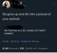 "Liking tweets is so 2018 smh: Sis grow up and dm him a picture of  your asshole  IM FLIRTING W U BY LIKING UR TWEET  DAMMIT  13:49 30.12.18 Twitter for iPhone  6.149 Retweets 21K ,Gefällt mir""-Angaben Liking tweets is so 2018 smh"