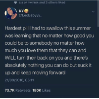 Love, Twitter, and Summer: SIS OF TWITTER and 3 others liked  KY  @LeoBabyyy  Hardest pill I had to swallow this summer  was learning that no matter how good you  could be to somebody no matter how  much you love them that they can and  WILL turn their back on you and there's  absolutely nothing you can do but suck it  up and keep moving forward  21/08/2018, 05:11  73.7K Retweets 180K Likes