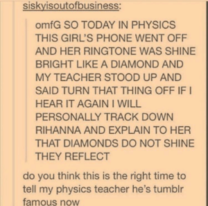 Girls, Phone, and Rihanna: siskvisoutofbusiness:  omfG SO TODAY IN PHYSICS  THIS GIRL'S PHONE WENT OFF  AND HER RINGTONE WAS SHINE  BRIGHT LIKE A DIAMOND AND  MY TEACHER STOOD UP AND  SAID TURN THAT THING OFF IF I  HEAR IT AGAIN I WILL  PERSONALLY TRACK DOWN  RIHANNA AND EXPLAIN TO HER  THAT DIAMONDS DO NOT SHINE  THEY REFLECT  do you think this is the right time to  tell my physics teacher he's tumblr  famous noW Do you think this is the right time to tell my science teacher she is Tumblr famous?