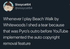 Videos, youtube.com, and Beach: Sissycat64  @sissycat64  Whenever I play Beach Walk by  Whitewoods I shed a tear because  that was Pyro's outro before YouTube  implemented the auto copyright  removal feature I'm pretty sure the reason Pyro's outro keeps getting removed is because of that new feature. YouTune added a tool that automatically replaces copyrighted material in videos. Sadly this includes his outro. Hopefully that can shed light on this situation. Fs in the comments for Pyro's outro :(
