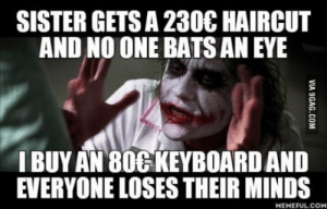 Family, Haircut, and Keyboard: SISTER GETS A 230C HAIRCUT  AND NO ONE BATS AN EYE  I BUY AN 800 KEYBOARD AND  EVERYONE LOSES THEIR MINDS  MEMEFULCOM Captain, please explain why my family is like this.