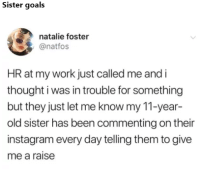 Goals, Instagram, and Memes: Sister goals  natalie foster  @natfos  HR at my work just called me and i  thought i was in trouble for something  but they just let me know my 11-year-  old sister has been commenting on their  instagram every day telling them to give  me a raise 19+ Brand New Memes For New Day 2 – 8 – 2018