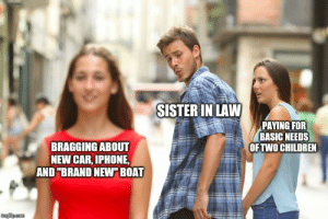"Furious: SISTER IN LAW  PAYING FOR  BASIC NEEDS  OF TWO CHILDREN  BRAGGING ABOUT  NEW CAR, IPHONE,  AND ""BRAND NEW"" BOAT  imgfilip.com Furious"
