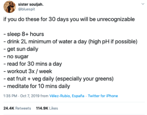 ✔️ YES TO ALL but lemme keep my sugar: sister souljah  @bluespit  if you do these for 30 days you will be unrecognizable  - sleep 8+ hours  -drink 2L minimum of water a day (high pH if possible)  -get sun daily  -no sugar  - read for 30 mins a day  - workout 3x/week  -eat fruit veg daily (especially your greens)  - meditate for 10 mins daily  1:35 PM Oct 7, 2019 from Vélez-Rubio, España Twitter for iPhone  24.4K Retweets  114.9K Likes ✔️ YES TO ALL but lemme keep my sugar