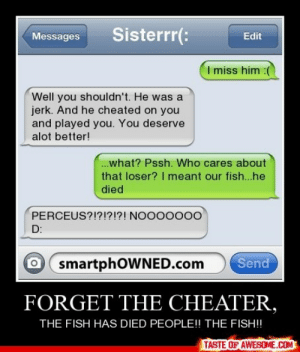 Forget The Cheater,http://omg-humor.tumblr.com: Sisterrr(:  Messages  Edit  I miss him :(  Well you shouldn't. He was a  jerk. And he cheated on you  and played you. You deserve  alot better!  .what? Pssh. Who cares about  that loser? I meant our fish..he  died  PERCEUS?!?!?!?! NOO00000  D:  O smartphOWNED.com  Send  FORGET THE CHEATER,  THE FISH HAS DIED PEOPLE!! THE FISH!!  TASTE OF AWESOME.COM Forget The Cheater,http://omg-humor.tumblr.com
