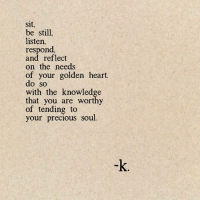 Precious, Heart, and Knowledge: Sit  be still,  listen,  respond,  and reflect  on the needs  of your golden heart.  do so  with the knowledge  that you are worthy  of tending to  your precious soul.  -k