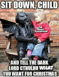 Well?: SIT DOWN, CHILD  PLAYGROUND  AND TELL THE DARK  LORD CTHULHU WHAT  YOU WANT FOR CHRISTMAS Well?