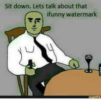 <):0): Sit down. Lets talk about that  ifunny watermark <):0)