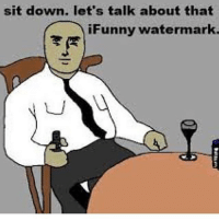 Ifunny Watermark: sit down. let's talk about that  iFunny watermark.