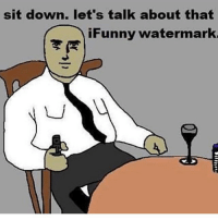 Ifunny Watermark: sit down. let's talk about that  iFunny watermark