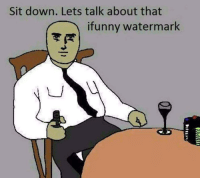 Ifunny Watermark: Sit down. Lets talk about that  ifunny Watermark