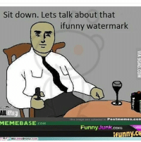 Ifunny Watermark: Sit down. Lets talk about that  ifunny watermark  Blog  AIL  This image was uploaded to Postmemes.com  MEMEBASE  COM  Funny tunkcom  nny.CO