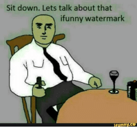 -oldmin: Sit down. Lets talk about that  ifunny watermark  funny,CO -oldmin
