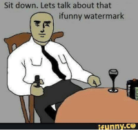 Ifunny Watermark: Sit down. Lets talk about that  ifunny watermark  ifunny.CO