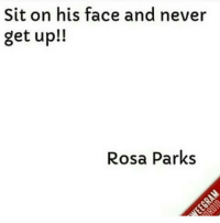 😩😩😩😩💀 rosapark sit on his face thatgirlsayswhat: Sit on his face and never  get up!!  Rosa Parks 😩😩😩😩💀 rosapark sit on his face thatgirlsayswhat
