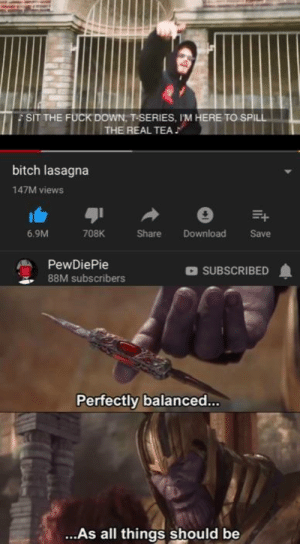 Bitch, Fuck, and Lasagna: SIT THE FUCK DOWN. T-SERIES, I'M HERE TO SPILL  THE REAL TEA  bitch lasagna  147M views  6.9M  708K  Share Download  Save  PewDiePie  88M subscribers  SUBSCRIBED  Perfectly balanced..  ..As all things should be Nice