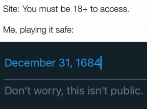 Memes, Access, and Relatable: Site: You must be 18+ to access.  Me, playing it safe:  December 31, 1684||  Don't worry, this isn't public. Check this 24 Most Relatable Hilarious Memes. Read More...