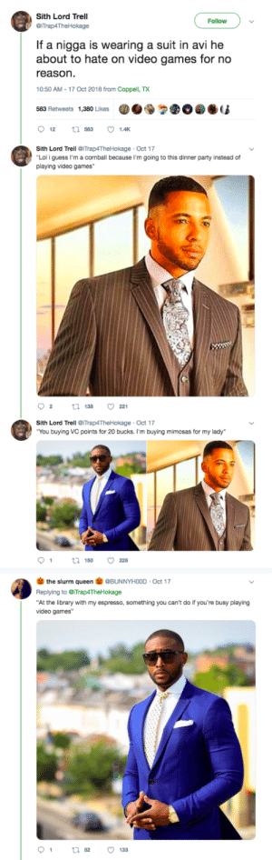 "Dank, Lol, and Memes: Sith Lord Trell  @iTrap4TheHokage  Follow  If a nigga is wearing a suit in avi he  about to hate on video games for no  reason  10:50 AM-17 Oct 2018 from Coppe TX  583 Retweets 1,380 Likes  Sith Lord Terell @ITrap4TheHokage - Oct 17  Lol i guess I'm a cornball because I'm going to this dinner party instead of  playing video games  92  13 221  Sith Lord Trell @iTrap4TheHokage Oct 17  You buying VC points for 20 bucks. I'm buying mimosas for my lady  1  150  225  the slurm queen@BUNNYHOOD Oct 17  Replying to iTrap4TheHokage  ""At the library with my espresso, something you can't do if you're busy playing  video games""  91 tl 52 133 I dont know how you can call yourself a MAN and still play video games. Yuck 🧐 by MGLLN MORE MEMES"