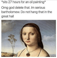 God, Memes, and Mood: *sits 27 hours for an oil painting*  Omg god delete that. Im serious  bartholomew. Do not hang that in the  great hall onfg mood @hypotenuse.triangle