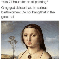 God, Omg, and Painting: *sits 27 hours for an oil painting  Omg god delete that. Im serious  bartholomew. Do not hang that in the  great hall