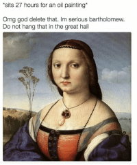 God, Omg, and Classical Art: sits 27 hours for an oil painting*  Omg god delete that. Im serious bartholomew.  Do not hang that in the great hall I look fat