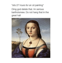 God, Omg, and Classical Art: sits 27 hours for an oil painting*  Omg god delete that. Im serious  bartholomew. Do not hang that in the  great hall Omg delete that Bartholomew