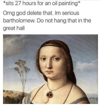 God, Omg, and MeIRL: *sits 27 hours for an oil painting*  Omg god delete that. Im serious  bartholomew. Do not hang that in the  great hall meirl