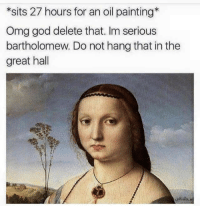 God, Memes, and Omg: *sits 27 hours for an oil painting*  Omg god delete that. Im serious  bartholomew. Do not hang that in the  great hall Memes
