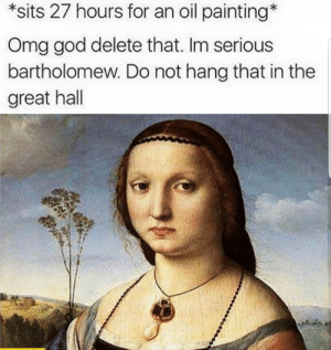God, Omg, and Time: *sits 27 hours for an oil painting*  Omg god delete that. Im serious  bartholomew. Do not hang that in the  great hall Every damn time.