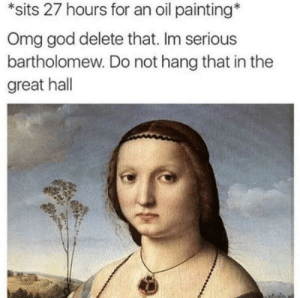 God, Memes, and Omg: *sits 27 hours for an oil painting  Omg god delete that. Im serious  bartholomew. Do not hang that in the  great hall Don't you dare, Bartholomew! via /r/memes https://ift.tt/2AluHcq