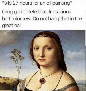 Another One, God, and Omg: *sits 27 hours for an oil painting*  Omg god delete that. Im serious  bartholomew. Do not hang that in the  great hall Can we take another one?