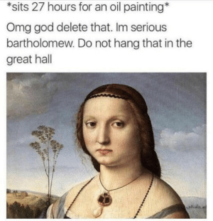 Dank, God, and Instagram: *sits 27 hours for an oil painting*  Omg god delete that. Im serious  bartholomew. Do not hang that in the  great hall By MyLighterisBetter