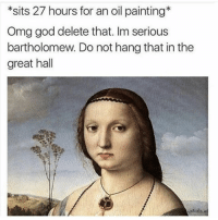 I'm serious bartholomew: *sits 27 hours for an oil painting  Omg god delete that. Im serious  bartholomew. Do not hang that in the  great hall I'm serious bartholomew