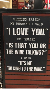 """SITTING BESIDE  MY HUSBAND I SAID  """"I LOVE YOU""""  HE REPLIED  """"IS THAT YOU OR  THE WINE TALKING?""""  I SAID  """"IT'S ME.  TALKING TO THE WINE"""" Wine is fine but liquor is quicker."""