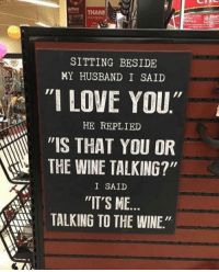 """SITTING BESIDE  MY HUSBAND I SAID  """"I LOVE YOU""""  HE REPLIED  """"IS THAT YOU OR  THE WINE TALKING?""""  I SAID  """"IT'S ME.  TALKING TO THE WINE"""""""