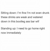 Being Alone, Ass, and Bootleg: Sitting down: I'm fine I'm not even drunk  these drinks are weak and watered  down in this bootleg ass bar wtf  Standing up: I need to go home right  now immediately Have you ever been so single that you have no one to drunk text... so instead you text your therapist and he's like stop texting me I already told you you're gonna die alone that'll be 250 dollars. PS. Can't wait for Game Of Thrones omg