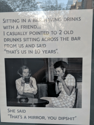 "Mirror, Old, and Sydney: SITTING IN A BAR HAVING DRINKS  WITH A FRIEND....  I CASUALLY POINTED TO 2 OLD  DRUNKS SITTING ACROSS THE BAR  FROM US AND SAID  THAT'S US IN 10 YEARS"".  SHE SAID  ""THAT'S A MIRROR, YOU DIPSHIT"" This poster is in the window of a pub in Sydney. Made me laugh"