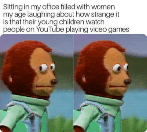 Children, Video Games, and youtube.com: Sitting in my office filled with women  my age laughing about how strange it  is that their young children watch  people on YouTube playing video games My 32, for context