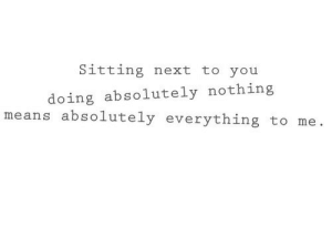 Absolutely Nothing: Sitting next to you  doing absolutely nothing  means absolutely everything to me.