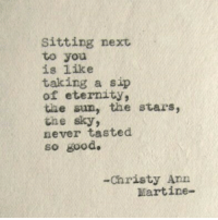 Good, Stars, and Eternity: Sitting next  to you  is like  taking a sip  of eternity,  the sun, the stars  the sky  never tasted  so good.  2  -Christy Ann  Martine-