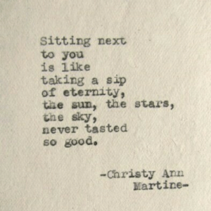 sip: Sitting next  to you  is like  taking a sip  of eternity,  the sun, the stars  the sky  never tasted  so good.  2  -Christy Ann  Martine-