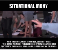 Irony: SITUATIONAL IRONY  WHEN YOU BLOCK ROADS IN PROTEST,GET HIT BYA CAR  THEN GET ON THE PHONE TO CALL EMERGENCYSERVICES WHICH NOW  CAN'T GET TO YOU BECAUSE SOME ASSHOLES ARE BLOCKING THE ROADS.  imgflip.com