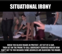 ~TCC: SITUATIONAL IRONY  WHEN YOU BLOCK ROADS IN PROTEST.GET HIT BYA CAR  THEN GET ON THE PHONE TO CALLEMERGENCYSERVICES WHICH NOW  CAN'T GETTO YOU BECAUSE SOME ASSHOLESARE BLOCKING THE ROADS.  mgflip com ~TCC