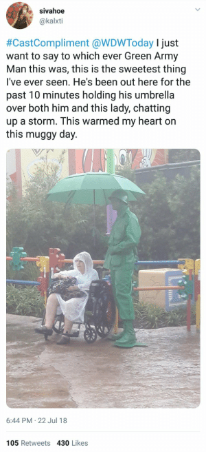 Disney, Army, and Earth: sivahoe  @kalxti  #CastCompliment @WDWToday I just  want to say to which ever Green Army  Man this was, this is the sweetest thing  lI've ever seen. He's been out here for the  past 10 minutes holding his umbrella  over both him and this lady, chatting  up a storm. This warmed my heart on  this muggy day.  6:44 PM 22 Jul 18  105 Retweets 430 Likes Disney, the wholesomest place on Earth