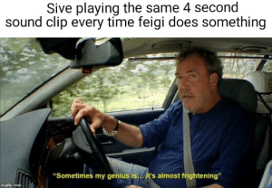 """Genius, Time, and Frightening: Sive playing the same 4 second  sound clip every time feigi does something  """"Sometimes my genius is./it's almost frightening""""  imgflip.com Feigi betrayed us"""