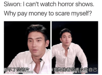 I love horror movies but he's got a point . . . . . . . . . . Credit to owner✌: Siwon: I can't watch horror shows.  Why pay money to scare myself? I love horror movies but he's got a point . . . . . . . . . . Credit to owner✌