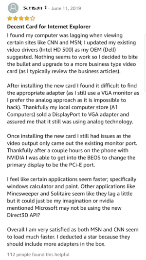 This review for a $5500 Quadro RTX 8000: SIWTJJune 11, 2019  Decent Card for Internet Explorer  I found my computer was lagging when viewing  certain sites like CNN and MSN; I updated my existing  video drivers (Intel HD 500) as my OEM (Dell)  suggested. Nothing seems to work so I decided to bite  the bullet and upgrade to a more business type video  card (as I typically review the business articles).  After installing the new card I found it difficult to find  the appropriate adapter (as I still use a VGA monitor as  I prefer the analog approach as it is impossible to  hack). Thankfully my local computer store (A1  Computers) sold a DisplayPort to VGA adapter and  assured me that it still was using analog technology.  Once installing the new card I sill had issues as the  video output only came out the existing monitor port.  Thankfully after a couple hours on the phone with  NVIDIA I was able to get into the BEOS to change the  primary display to be the PCi-E port.  I feel like certain applications seem faster; specifically  windows calculator and paint. Other applications like  Minesweeper and Solitaire seem like they lag a little  but it could just be my imagination or nvidia  mentioned Microsoft may not be using the new  Direct3D API?  Overall I am very satisfied as both MSN and CNN seem  to load much faster. I deducted a star because they  should include more adapters in the box.  112 people found this helpful This review for a $5500 Quadro RTX 8000