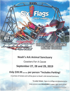 "America, Animals, and Friends: Six Flags  GREAT AMERICA  NEW  TRIPLE-RECORD BREAKING  LAUNCH COASTER  FERGE  Noah's Ark Animal Sanctuary  Coasters For A Cause  September 27, 28 and 29, 2019  Only $39.99 plus tax per person *Includes Parking!  A portion of tickets sold will be given to Noah's Ark Animal Sanctuary  To order tickets: logon to sixflags.com/greatamerica  Enter promo code NOAHSARK in upper right hand corner  uesh 2 years ne youngr e sdmieREt Who doesn't love rollercoasters? Especially when it supports our furry friends! September 27, 28, and 29 admission & parking to Six Flags is only $39.99! A portion of every ticket sold benefits animals aboard the Ark! Just use promo code ""NOAHSARK!"" See you there! 🐱🐕🐾🎢"